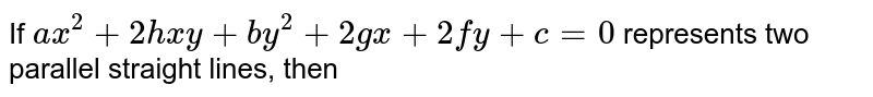 If `ax^(2)+2hxy+by^(2)+2gx+2fy+c=0` represents two parallel straight lines, then