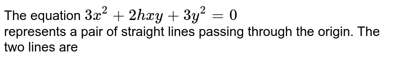 The equation `3x^(2)+2hxy+3y^(2)=0` <br> represents a pair of straight lines passing through the origin. The two lines are