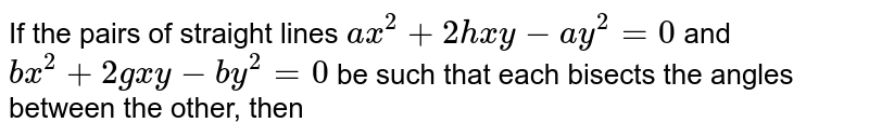 If the pairs of straight lines `ax^(2)+2hxy-ay^(2)=0` and `bx^(2)+2gxy-by^(2)=0` be such that each bisects the angles between the other, then