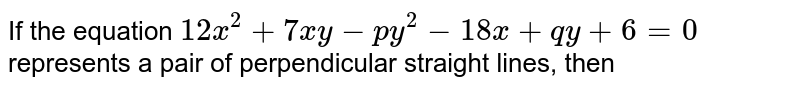If the equation `12x^(2)+7xy-py^(2)-18x+qy+6=0` represents a  pair of perpendicular straight lines, then