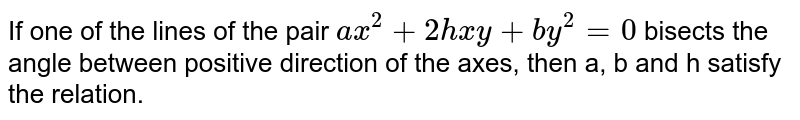 If one of the lines of the pair `ax^(2)+2hxy+by^(2)=0` bisects the angle between positive direction of the axes, then a, b and h satisfy the relation.