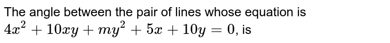 The angle between the pair of lines whose equation is `4x^(2)+10xy+my^(2)+5x+10y=0`, is