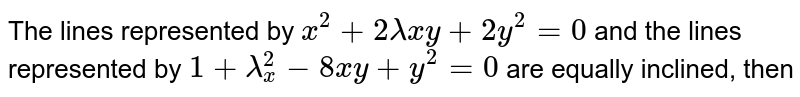 The lines represented by `x^(2)+2lambda xy+2y^(2)=0` and the lines represented by `1+lambda_x^(2)-8xy+y^(2)=0` are equally inclined, then