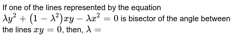 If one of the lines represented by the equation `lambda y^(2)+(1-lambda^(2))xy-lambdax^(2)=0` is bisector of the angle between the lines `xy=0`, then, `lambda=`