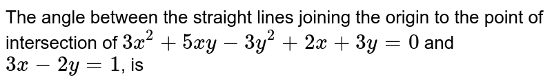 The angle between the straight lines joining the origin to the point of intersection of `3x^(2)+5xy-3y^(2)+2x+3y=0` and `3x-2y=1`, is