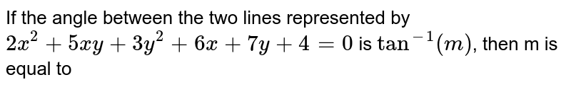 If the angle between the two lines represented by `2x^(2)+5xy+3y^(2)+6x+7y+4=0` is `tan^(-1)(m)`, then m is equal to