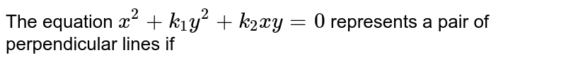 The equation `x^(2)+k_(1)y^(2)+k_(2)xy=0` represents a pair of perpendicular lines if