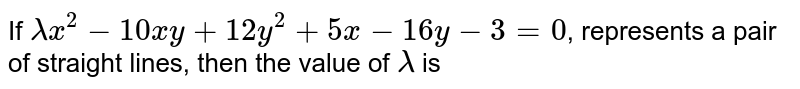 If `lambdax^(2)-10xy+12y^(2)+5x-16y-3=0`, represents a pair of straight lines, then the value of `lambda` is