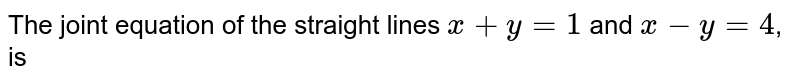 The joint equation of the straight lines `x+y=1` and `x-y=4`, is