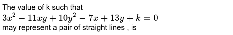 The value of k such that <br> `3x^(2)-11xy+10y^(2)-7x+13y+k=0` <br> may represent a pair of straight lines , is