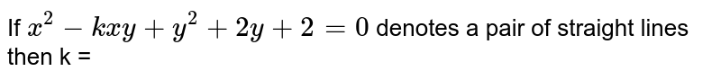 If `x^(2)-kxy+y^(2)+2y+2=0` denotes a pair of straight lines then k =