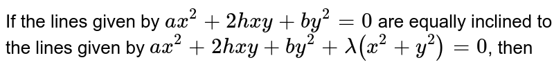 If the lines given by `ax^(2)+2hxy+by^(2)=0` are equally inclined to the lines given by `ax^(2)+2hxy+by^(2)+lambda(x^(2)+y^(2))=0`, then
