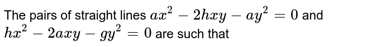 The pairs of straight lines `ax^(2)-2hxy-ay^(2)=0` and `hx^(2)-2axy-gy^(2)=0` are such that