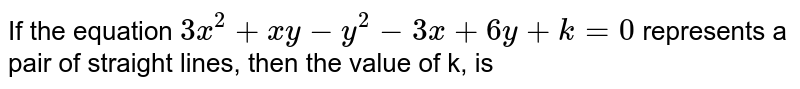 If the equation `3x^(2)+xy-y^(2)-3x+6y+k=0` represents a pair of straight lines, then the value of k, is
