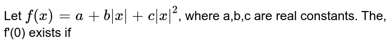 Let `f(x)=a+b|x|+c|x|^(2)`, where a,b,c are real constants. The, f'(0) exists if