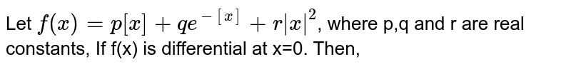 Let `f(x)=p[x]+qe^(-[x])+r|x|^(2)`, where p,q and r are real constants, If f(x) is differential at x=0. Then,