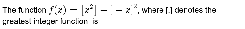 The function `f(x)=[x]^(2)+[-x^(2)]`, where [.] denotes the greatest integer function, is