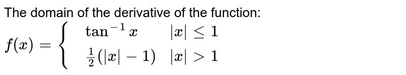 The domain of the derivative of the function: `f(x)={{:(,tan^(-1)x,|x| le1),(,(1)/(2)(|x|-1),|x|gt1):}`