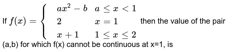 If `f(x)={{:(,ax^(2)-b,ale xlt 1),(,2,x=1),(,x+1,1 le xle2):}` then the value of the pair (a,b) for which f(x) cannot be continuous at x=1, is