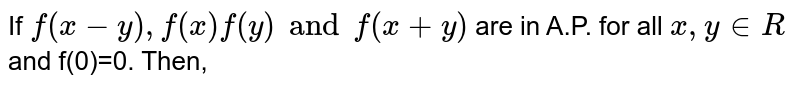 If `f(x-y), f(x) f(y) and f(x+y) ` are in A.P. for all `x, y in R` and f(0)=0. Then,
