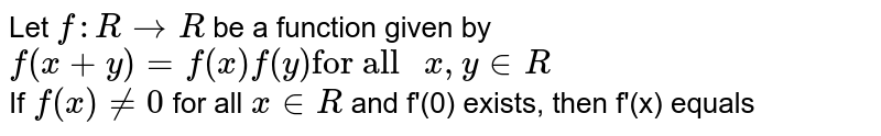 """Let `f:R to R` be a function given by <br> `f(x+y)=f(x)f(y)""""for all """"x,yin R` <br> If `f(x) ne 0` for all `x in R` and f'(0) exists, then f'(x) equals"""