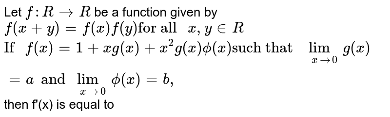 """Let `f:R to R` be a function given by `f(x+y)=f(x)f(y)""""for all """"x,y in R` <br> `""""If """"f(x)=1+xg(x)+x^(2) g(x) phi(x)""""such that """"underset(x to 0)lim g(x)=a and underset(x to 0)lim phi(x)=b,` then f'(x) is equal to"""