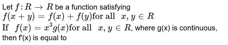"""Let `f:R to R` be a function satisfying `f(x+y)=f(x)+f(y)""""for all """"x,y in R` <br> `""""If """"f(x)=x^(3)g(x)""""for all """"x,yin R`, where g(x) is continuous, then f'(x) is equal to"""