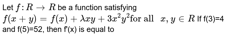 """Let `f:R to R` be a function satisfying `f(x+y)=f(x)=lambdaxy+3x^(2)y^(2)""""for all """"x,y in R` <br> If f(3)=4 and f(5)=52, then f'(x) is equal to"""