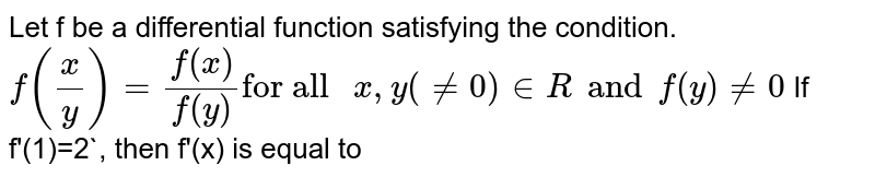 """Let f be a differential function satisfying the condition. `f((x)/(y))=(f(x))/(f(y))""""for all """"x,y ( ne 0) in R""""and f(y) ne 0` <br> If f'=2`, then f'(x) is equal to"""