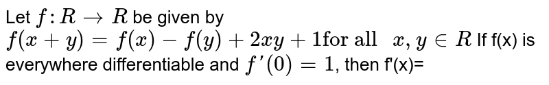 """Let `f:R to R` be given by `f(x+y)=f(x)-f(y)+2xy+1""""for all """"x,y in R` If f(x) is everywhere differentiable and `f'(0)=1`, then f'(x)="""