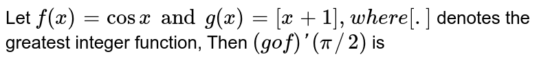 """Let `f(x)=cos x and g(x)=[x+1],""""where [.]` denotes the greatest integer function, Then `(gof)' (pi//2)` is"""