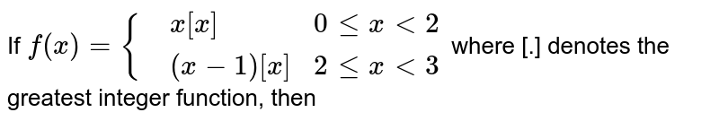 If `f(x)={{:(,x[x], 0 le x lt 2),(,(x-1)[x], 2 le x lt 3):}` where [.] denotes the greatest integer function, then