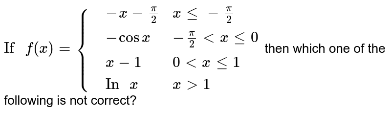 """`""""If """"f(x)={{:(,-x-(pi)/(2),x le -(pi)/(2)),(,-cos x,-(pi)/(2) lt x le 0),(,x-1,0 lt x le 1),(,""""In """"x,x gt 1):}` then which one of the following is not correct?"""