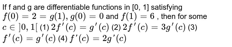 If f and g are differentiable function in (0,1] satisfying f(0)=2=g(1),g(0)=0 and f(1)=6, then for some `c in (0,1)`.