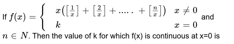 If `f(x)={{:(,x([(1)/(x)]+[(2)/(x)]+.....+[(n)/(x)]),x ne 0),(,k,x=0):}` and `n in N`. Then the value of k for which f(x) is continuous at x=0 is