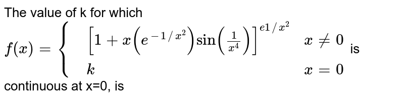 The value of k for which `f(x)={{:(,x(1+xe^(-1//x^(2))sin(1)/(x^(4)))^(e1//x^(2)),x ne 0),(,k,x=0):}` is continuous at x=0, is