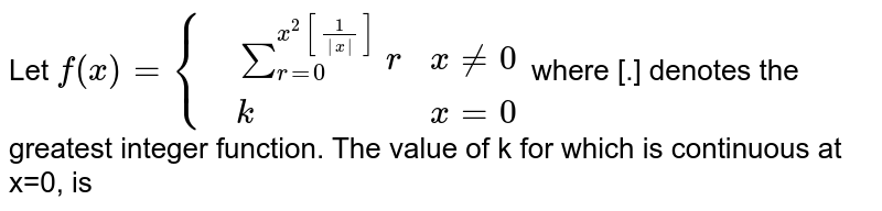 Let `f(x)={{:(,underset(r=0)overset(x^(2)[(1)/(|x|)])sumr,x ne 0),(,k,x=0):}` where [.] denotes the greatest integer function. The value of k for which is continuous at x=0, is