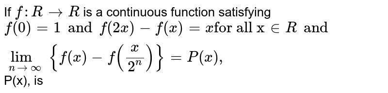 """If `f:R to R` is a continuous function satisfying `f(0)=1 and f(2x)-f(x)=x""""for all x""""in R and underset(x to oo)lim {f(x)-f((x)/(2^(n)))}=P(x),` P(x), is"""
