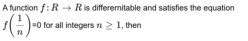 A function `f:R to R` is differernitable and satisfies the equation `f((1)/(n))`=0 for all integers `n ge 1`, then