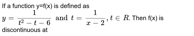 If a function y=f(x) is defined as `y=(1)/(t^(2)-t-6)and t=(1)/(x-2), t in R`. Then f(x) is discontinuous at