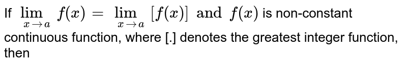 If `underset(x to a)lim f(x)=underset(x to a)lim [f(x)] and f(x) ` is non-constant continuous function, where [.] denotes the greatest integer function, then