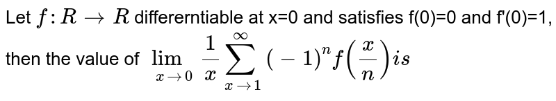 Let `f:R to R` differerntiable at x=0 and satisfies f(0)=0 and f'(0)=1, then the value of `underset(x to 0)lim (1)/(x) underset(n=1)overset(oo)sum (-1)^(n) f((x)/(n))is`