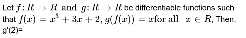 """Let `f:R to R and g:R to R` be differentiable functions such that `f(x)=x^(3)+3x+2, g(f(x))=x""""for all """"x in R`, Then, g'(2)="""