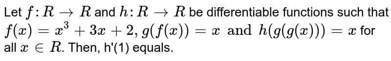 Let `f:R to R` and `h:R to R` be differentiable functions such that `f(x)=x^(3)+3x+2,g(f(x))=x and h(g(x))=x` for all `x in R`. Then, h'(1) equals.