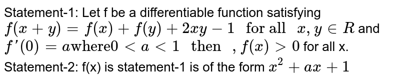"""Statement-1: Let f be a differentiable function satisfying `f(x+y)=f(x)+f(y)+2xy-1"""" for all """"x,y in R` and `f'(0)=a """"where""""0 lt a lt 1"""" then """",f(x) gt 0` for all x. <br> Statement-2: f(x) is statement-1 is of the form `x^(2)+ax+1`"""