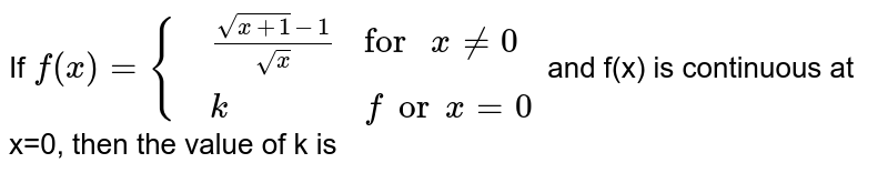 """If `f(x)={{:(,(sqrt(x+1)-1)/(sqrtx),""""for """"x ne 0),(,k, for x=0):}` and f(x) is continuous at x=0, then the value of k is"""