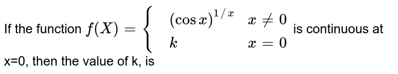 If the function `f(X)={{:(,(cos x)^(1//x),x ne 0),(,k,x=0):}` is continuous at x=0, then the value of k, is