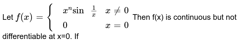 """Let `f(x)={{:(,x^(n)""""sin """"(1)/(x),x ne 0),(,0,x=0):}` Then f(x) is continuous but not differentiable at x=0. If"""
