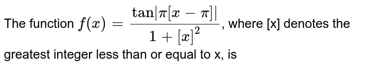 The function `f(x)=(tan  pi[x-pi] )/(1+[x]^(2))`, where [x] denotes the greatest integer less than or equal to x, is