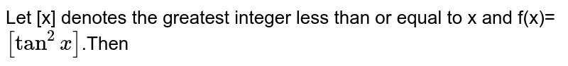 Let [x] denotes the greatest integer less than or equal to x and f(x)=`[tan^(2)x]`.Then